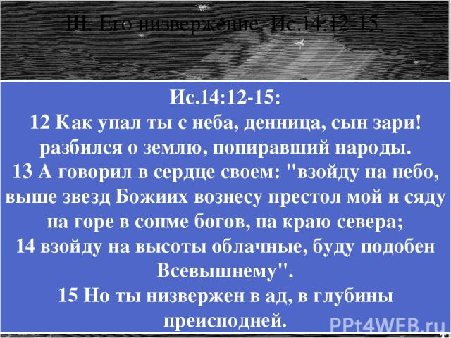 III. Его низвержение. Ис.14:12-15. Ис.14:12-15: 12 Как упал ты с неба, денница, сын зари! разбился о землю, попиравший народы. 13 А говорил в сердце своем: