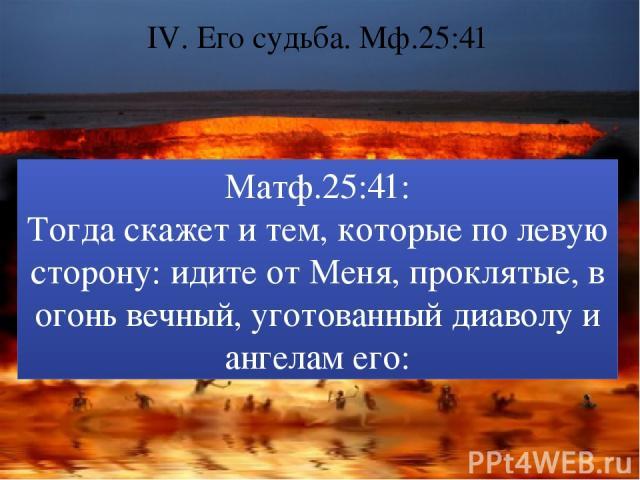 IV. Его судьба. Мф.25:41 Матф.25:41: Тогда скажет и тем, которые по левую сторону: идите от Меня, проклятые, в огонь вечный, уготованный диаволу и ангелам его:
