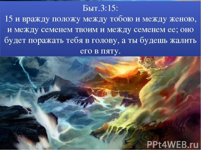 Быт.3:15: 15 и вражду положу между тобою и между женою, и между семенем твоим и между семенем ее; оно будет поражать тебя в голову, а ты будешь жалить его в пяту.