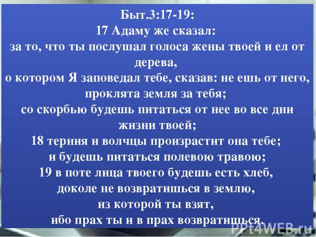 Быт.3:17-19: 17 Адаму же сказал: за то, что ты послушал голоса жены твоей и ел от дерева, о котором Я заповедал тебе, сказав: не ешь от него, проклята земля за тебя; со скорбью будешь питаться от нее во все дни жизни твоей; 18 терния и волчцы произр…