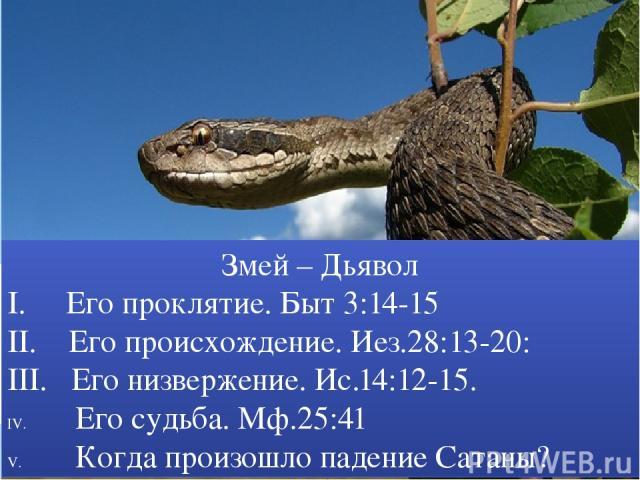 Змей – Дьявол I. Его проклятие. Быт 3:14-15 II. Его происхождение. Иез.28:13-20: III. Его низвержение. Ис.14:12-15. Его судьба. Мф.25:41 Когда произошло падение Сатаны?