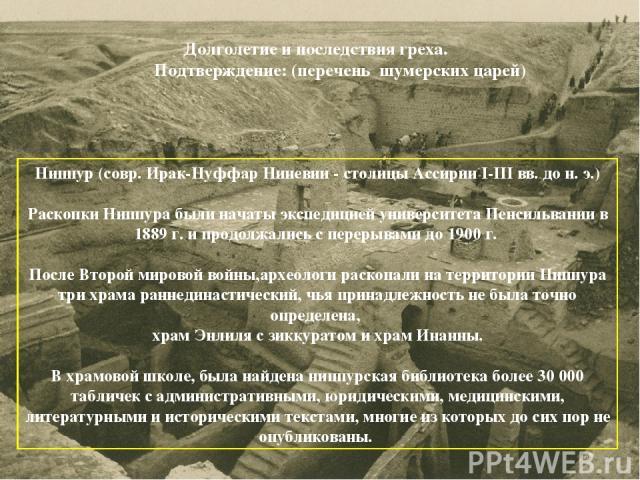 Ниппур(совр. Ирак-Нуффар Ниневии - столицы Ассирии I-III вв. до н. э.) Раскопки Ниппура были начаты экспедицией университета Пенсильвании в 1889 г. и продолжались с перерывами до 1900 г. После Второй мировой войны,археологи раскопали на территории …