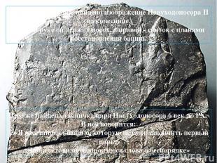 На одном из камней найдено изображение Навуходоносора II на колеснице. В левой р
