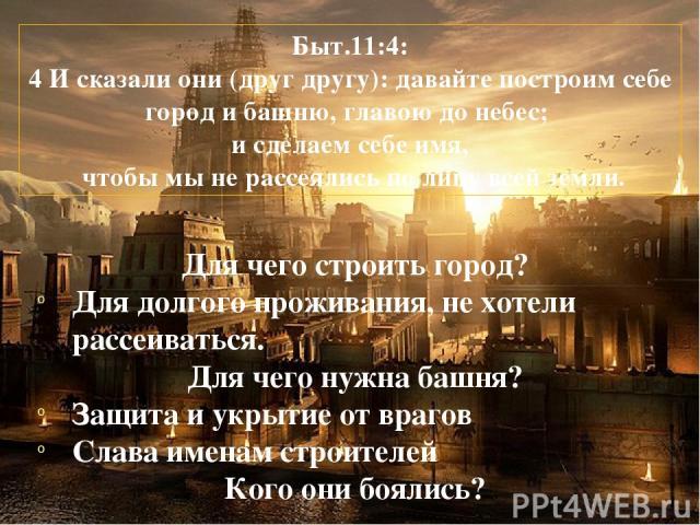 Быт.11:4: 4 И сказали они (друг другу): давайте построим себе город и башню, главою до небес; и сделаем себе имя, чтобы мы не рассеялись по лицу всей земли. Для чего строить город? Для долгого проживания, не хотели рассеиваться. Для чего нужна башня…