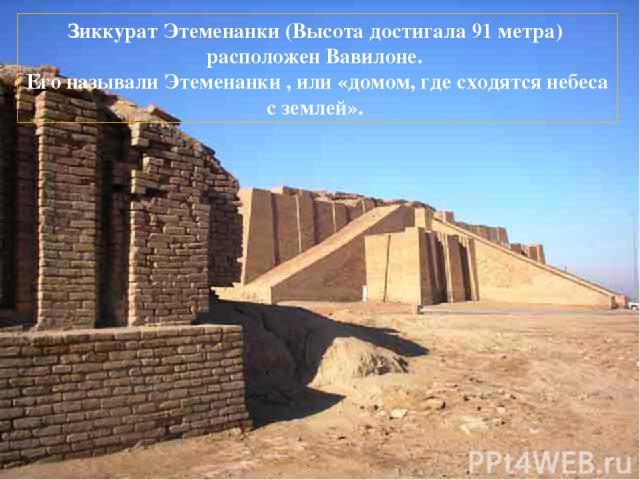 Зиккурат Этеменанки (Высота достигала 91 метра) расположен Вавилоне. Его называли Этеменанки , или «домом, где сходятся небеса с землей». Возраст башни ученым установить не удалось, но во время царствования Хаммурапи (1792—1750 до нашей эры) она уже…