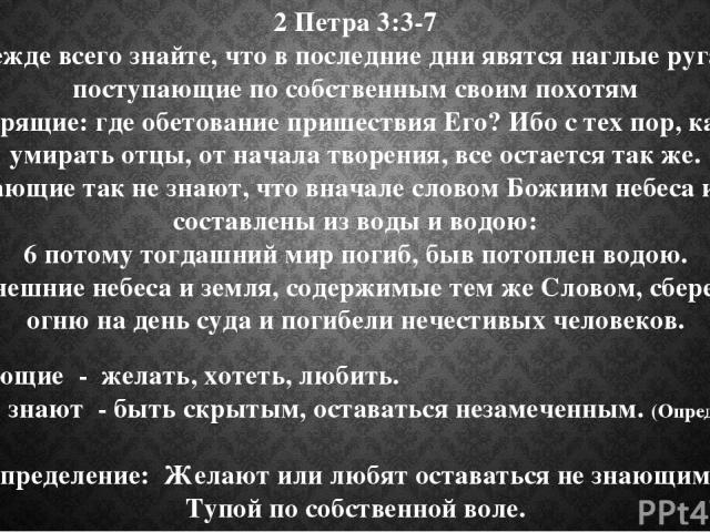2 Петра 3: 3-7 3 Прежде всего знайте, что в последние дни явятся наглые ругатели, поступающие по собственным своим похотям 4 и говорящие: где обетование пришествия Его? Ибо с тех пор, как стали умирать отцы, от начала творения, все остается так же. …