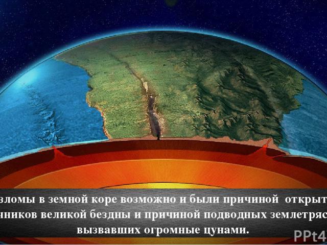 Разломы в земной коре возможно и были причиной открытия источников великой бездны и причиной подводных землетрясений вызвавших огромные цунами.