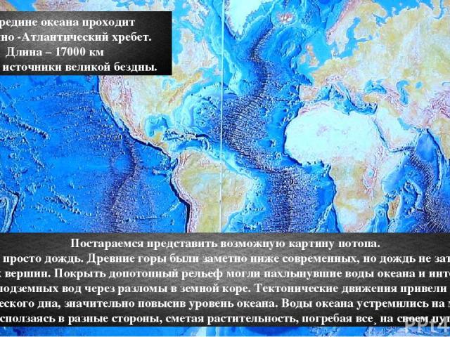 Посередине океана проходит Срединно -Атлантический хребет. Длина – 17000 км Вот они источники великой бездны. Постараемся представить возможную картину потопа. Это был не просто дождь. Древние горы были заметно ниже современных, но дождь не затопил …