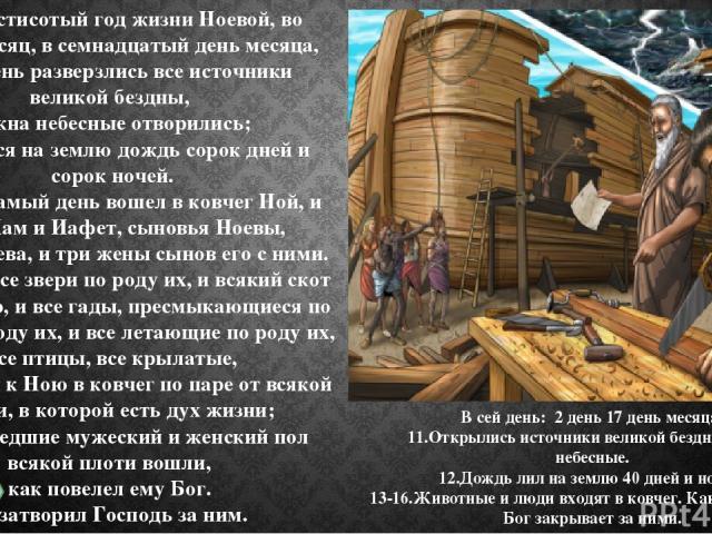 11 В шестисотый год жизни Ноевой, во второй месяц, в семнадцатый день месяца, в сей день разверзлись все источники великой бездны, и окна небесные отворились; 12 и лился на землю дождь сорок дней и сорок ночей. 13 В сей самый день вошел в ковчег Ной…