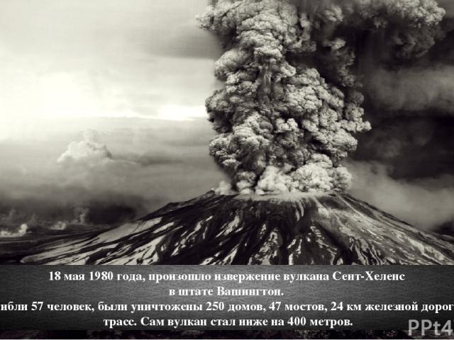 18 мая 1980 года, произошло извержение вулкана Сент-Хеленс в штате Вашингтон. Тогда погибли 57 человек, были уничтожены 250 домов, 47 мостов, 24 км железной дороги и 298 км трасс. Сам вулкан стал ниже на 400 метров.