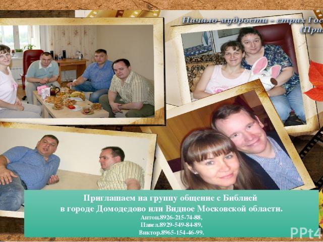 Приглашаем на группу общение с Библией в городе Домодедово или Видное Московской области. Антон.8926-215-74-88, Павел.8929-549-84-89, Виктор.8965-154-46-99.