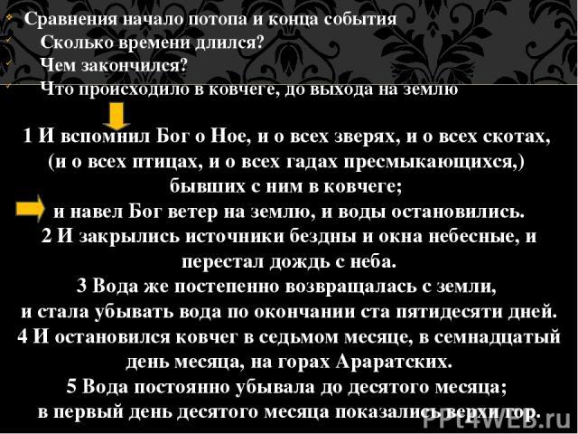 Сравнения начало потопа и конца события Сколько времени длился? Чем закончился? Что происходило в ковчеге, до выхода на землю 1 И вспомнил Бог о Ное, и о всех зверях, и о всех скотах, (и о всех птицах, и о всех гадах пресмыкающихся,) бывших с ним в …
