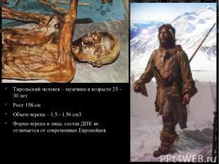 Тирольский человек – мужчина в возрасте 25 - 30 лет Рост 158 см Объем черепа – 1