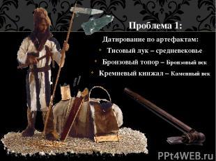 Датирование по артефактам: Тисовый лук – средневековье Бронзовый топор – Бронзов