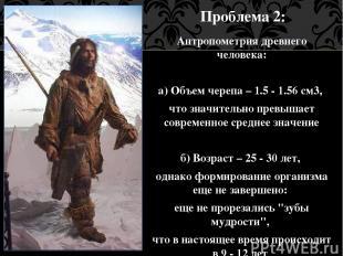 Проблема 2: Антропометрия древнего человека: а) Объем черепа – 1.5 - 1.56 см3, ч