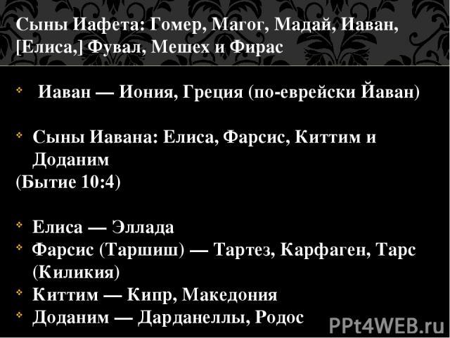 Сыны Иафета: Гомер, Магог, Мадай, Иаван, [Елиса,] Фувал, Мешех и Фирас Иаван — Иония, Греция (по-еврейски Йаван) Сыны Иавана: Елиса, Фарсис, Киттим и Доданим (Бытие 10:4) Елиса — Эллада Фарсис (Таршиш) — Тартез, Карфаген, Тарс (Киликия) Киттим — Кип…