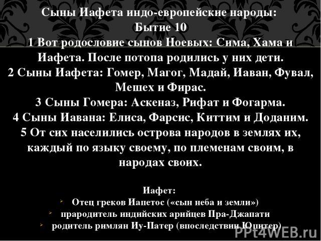 Сыны Иафета индо-европейские народы: Бытие 10 1 Вот родословие сынов Ноевых: Сима, Хама и Иафета. После потопа родились у них дети. 2 Сыны Иафета: Гомер, Магог, Мадай, Иаван, Фувал, Мешех и Фирас. 3 Сыны Гомера: Аскеназ, Рифат и Фогарма. 4 Сыны Иава…