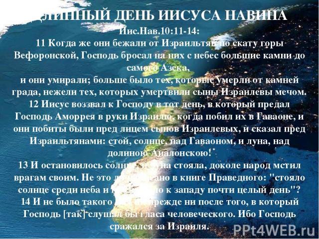 ДЛИННЫЙ ДЕНЬ ИИСУСА НАВИНА Иис.Нав.10:11-14: 11 Когда же они бежали от Израильтян по скату горы Вефоронской, Господь бросал на них с небес большие камни до самого Азека, и они умирали; больше было тех, которые умерли от камней града, нежели тех, кот…