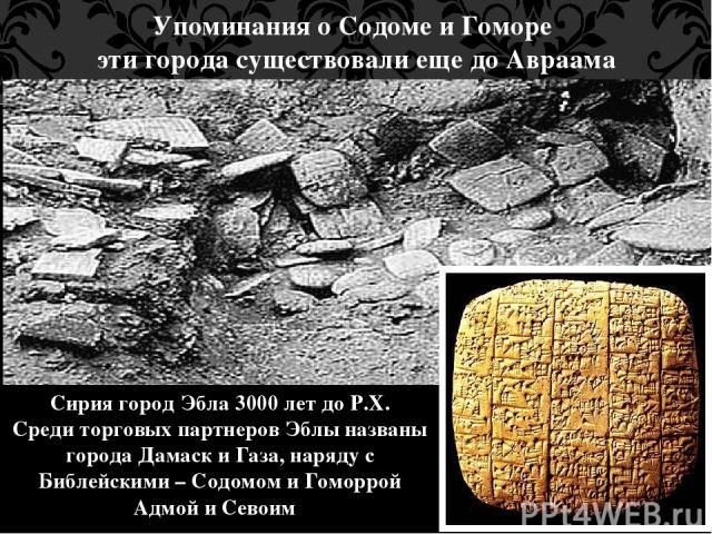 Сирия город Эбла 3000 лет до Р.Х. Среди торговых партнеров Эблы названы города Дамаск и Газа, наряду с Библейскими– Содомом и Гоморрой Адмой и Севоим Упоминания о Содоме и Гоморе эти города существовали еще до Авраама