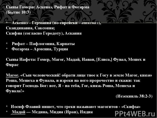 Сыны Гомера: Аскеназ, Рифат и Фогарма (Бытие 10:3) Аскеназ – Германия (по-еврейски – ашкеназ), Скандинавия, Саксония; Скифия (согласно Геродоту), Аскания Рифат – Пафлогония, Карпаты Фогарма – Армения, Турция Сыны Иафета: Гомер, Магог, Мадай, Иаван, …