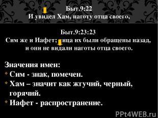 Быт.9:22 И увидел Хам, наготу отца своего, Быт.9:23:23 Сим же и Иафет; лица их б