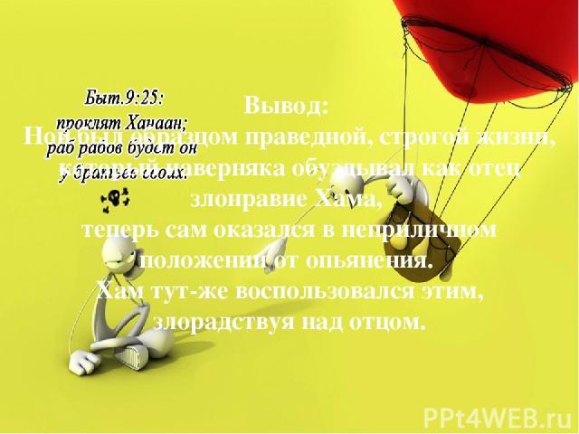 Вывод: Ной был образцом праведной, строгой жизни, который наверняка обуздывал как отец злонравие Хама, теперь сам оказался в неприличном положении от опьянения. Хам тут-же воспользовался этим, злорадствуя над отцом. Следующий: Как проклятие и благос…