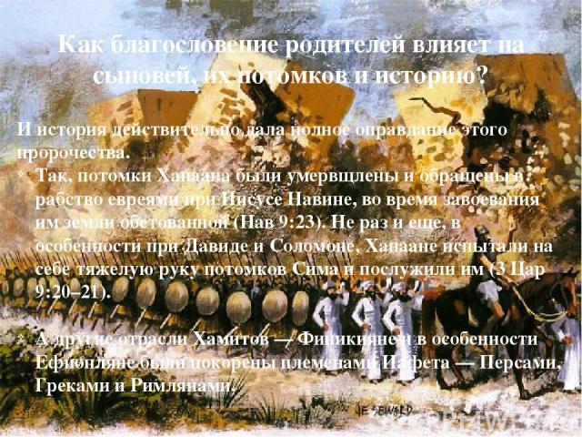 Как благословение родителей влияет на сыновей, их потомков и историю? И история действительно дала полное оправдание этого пророчества. Так, потомки Ханаана были умервщлены и обращены в рабство евреями при Иисусе Навине, во время завоевания им земли…