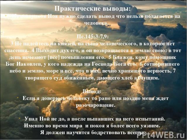 Практические выводы: Из поступков Ноя нужно сделать вывод что нельзя полагается на человека. Пс.145:3-7,9: 3 Не надейтесь на князей, на сына человеческого, в котором нет спасения. 4 Выходит дух его, и он возвращается в землю свою: в тот день исчезаю…