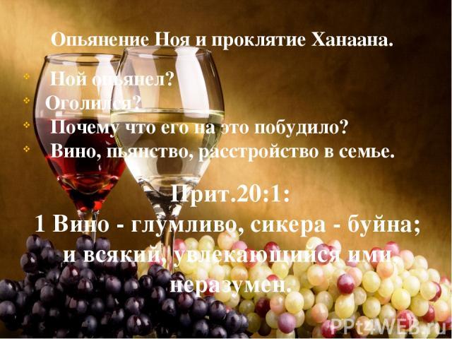 Опьянение Ноя и проклятие Ханаана. Ной опьянел? Оголился? Почему что его на это побудило? Вино, пьянство, расстройство в семье. Прит.20:1: 1 Вино - глумливо, сикера - буйна; и всякий, увлекающийся ими, неразумен. Что происходит в 20-21 стихах? « опь…