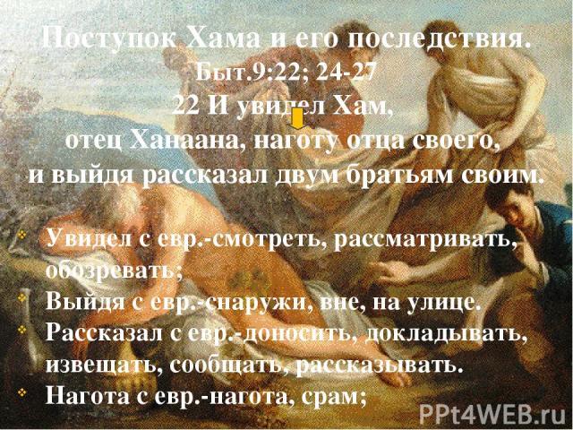 Поступок Хама и его последствия. Быт.9:22; 24-27 22 И увидел Хам, отец Ханаана, наготу отца своего, и выйдя рассказал двум братьям своим. Увидел с евр.-смотреть, рассматривать, обозревать; Выйдя с евр.-снаружи, вне, на улице. Рассказал с евр.-доноси…