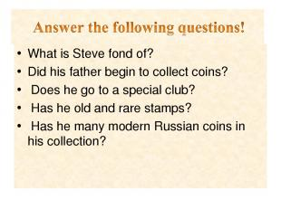 What is Steve fond of? Did his father begin to collect coins? Does he go to a sp
