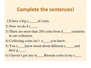 1)I have a big c_____of coins. 2) Now we do it t____. 3) There are more than 200