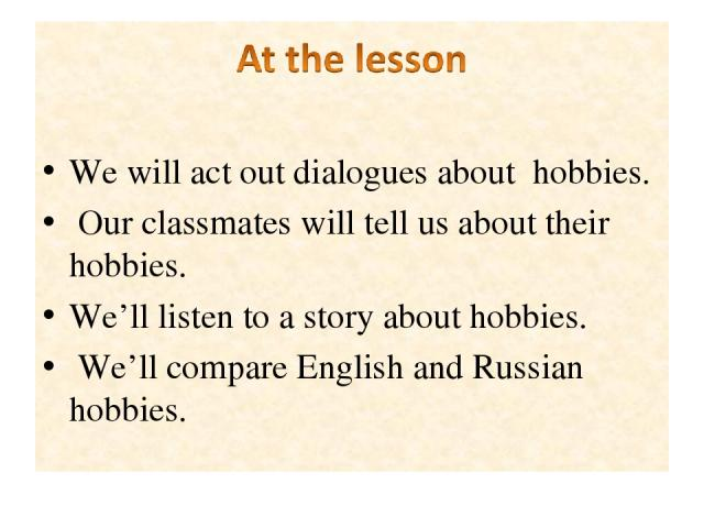 We will act out dialogues about hobbies. Our classmates will tell us about their hobbies. We'll listen to a story about hobbies. We'll compare English and Russian hobbies.