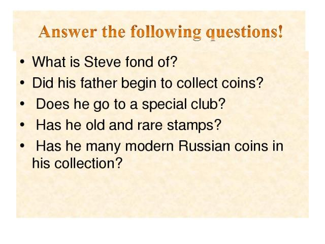 What is Steve fond of? Did his father begin to collect coins? Does he go to a special club? Has he old and rare stamps? Has he many modern Russian coins in his collection?