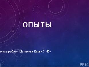 опыты Выполнила работу: Маликова Дарья 7 «Б»