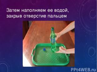 Затем наполняем ее водой, закрыв отверстие пальцем