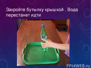 Закройте бутылку крышкой . Вода перестанет идти