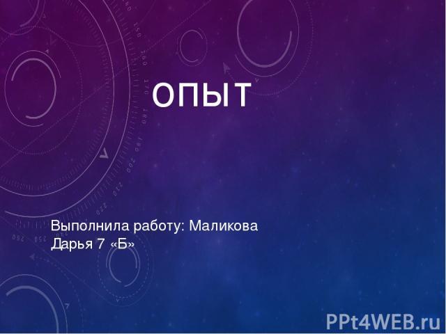 опыт Выполнила работу: Маликова Дарья 7 «Б»