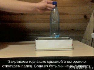 Закрываем горлышко крышкой и осторожно отпускаем палец. Вода из бутылки не вылив