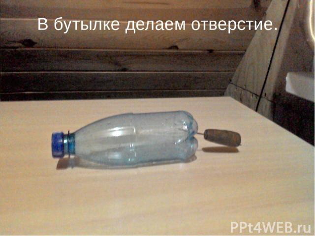 В бутылке делаем отверстие.
