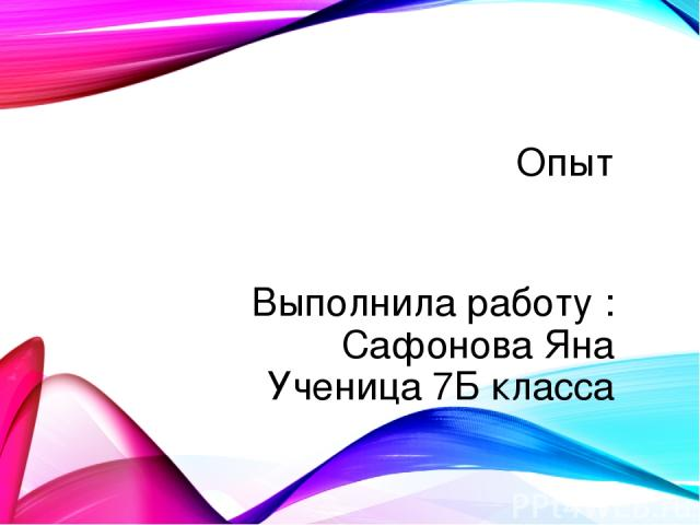 Опыт Выполнила работу : Сафонова Яна Ученица 7Б класса