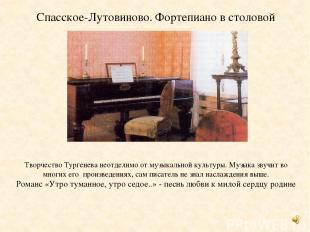 Спасское-Лутовиново. Фортепиано в столовой Творчество Тургенева неотделимо от му
