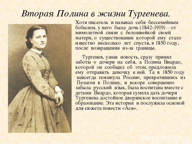 Вторая Полина в жизни Тургенева. Хотя писатель и называл себя бессемейным бобылем, у него была дочь (1842-1919) – от мимолетной связи с белошвейкой своей матери, о существовании которой ему стало известно несколько лет спустя, в 1850 году, после воз…