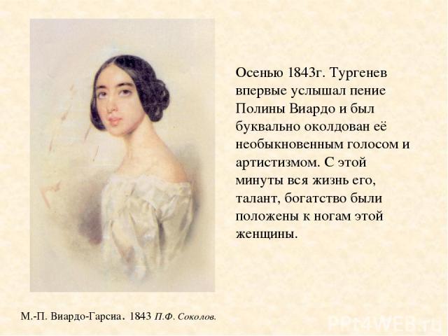 М.-П. Виардо-Гарсиа. 1843 П.Ф. Соколов. Осенью 1843г. Тургенев впервые услышал пение Полины Виардо и был буквально околдован её необыкновенным голосом и артистизмом. С этой минуты вся жизнь его, талант, богатство были положены к ногам этой женщины.