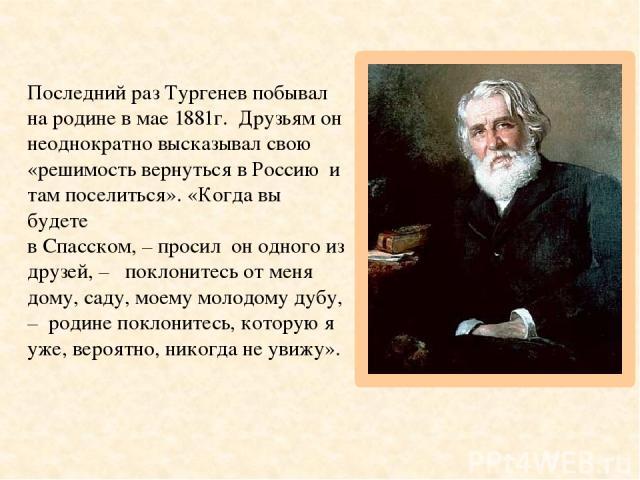 Последний раз Тургенев побывал на родине в мае 1881г. Друзьям он неоднократно высказывал свою «решимость вернуться в Россию и там поселиться». «Когда вы будете в Спасском, – просил он одного из друзей, – поклонитесь от меня дому, саду, моему молодом…