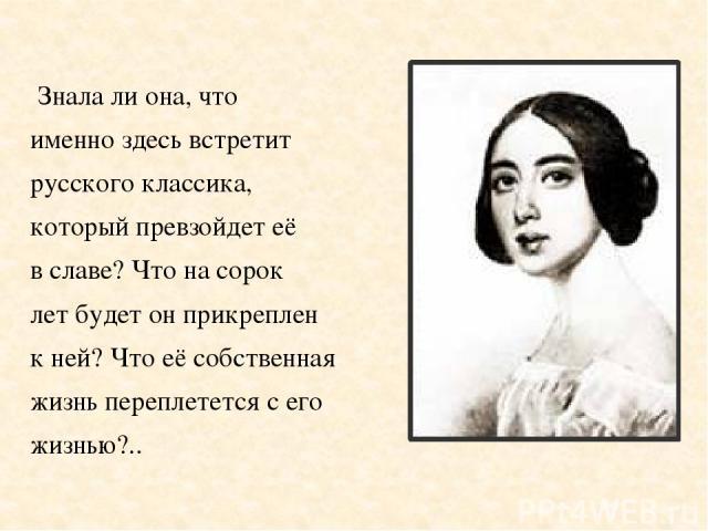 Знала ли она, что именно здесь встретит русского классика, который превзойдет её в славе? Что на сорок лет будет он прикреплен к ней? Что её собственная жизнь переплетется с его жизнью?..