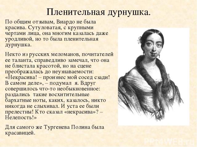 Пленительная дурнушка. По общим отзывам, Виардо не была красива. Сутуловатая, с крупными чертами лица, она многим казалась даже уродливой, но то была пленительная дурнушка. Некто из русских меломанов, почитателей ее таланта, справедливо замечал, что…