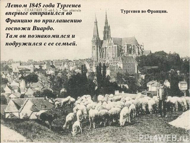Тургенев во Франции. Летом 1845 года Тургенев впервые отправился во Францию по приглашению госпожи Виардо. Там он познакомился и подружился с ее семьей.