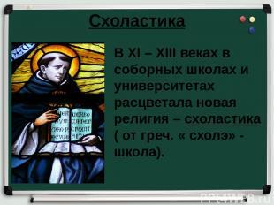 Схоластика В XI – XIII веках в соборных школах и университетах расцветала новая