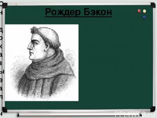 Рождер Бэкон Он доказывал, что для познания истины авторитета и разума недостато